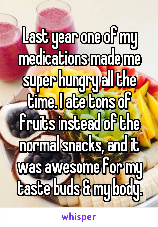 Last year one of my medications made me super hungry all the time. I ate tons of fruits instead of the normal snacks, and it was awesome for my taste buds & my body.