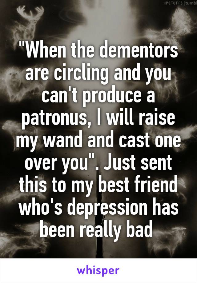 """""""When the dementors are circling and you can't produce a patronus, I will raise my wand and cast one over you"""". Just sent this to my best friend who's depression has been really bad"""