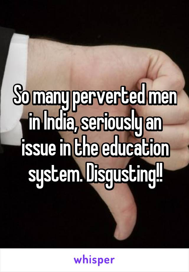 So many perverted men in India, seriously an issue in the education system. Disgusting!!