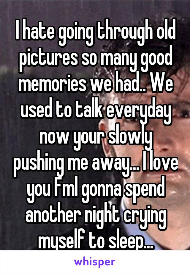 I hate going through old pictures so many good memories we had.. We used to talk everyday now your slowly pushing me away... I love you Fml gonna spend another night crying myself to sleep...