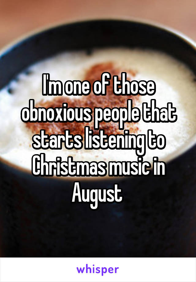 I'm one of those obnoxious people that starts listening to Christmas music in August