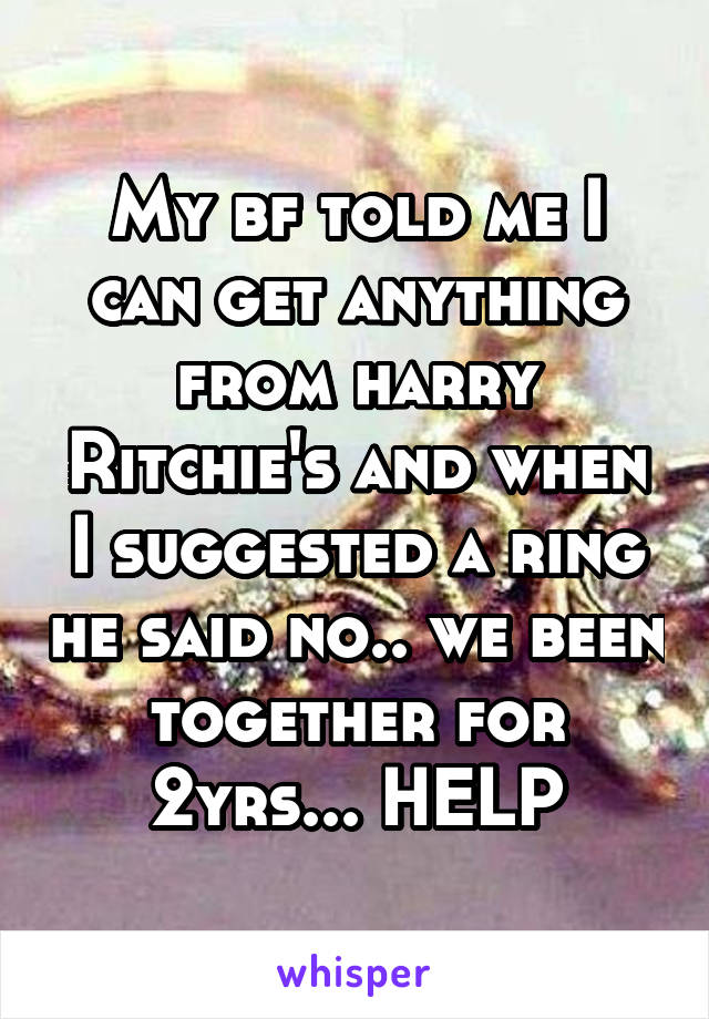 My bf told me I can get anything from harry Ritchie's and when I suggested a ring he said no.. we been together for 2yrs... HELP