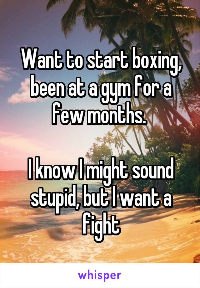 Want to start boxing, been at a gym for a few months.   I know I might sound stupid, but I want a fight