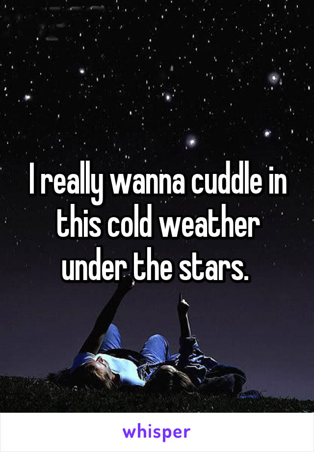 I really wanna cuddle in this cold weather under the stars.