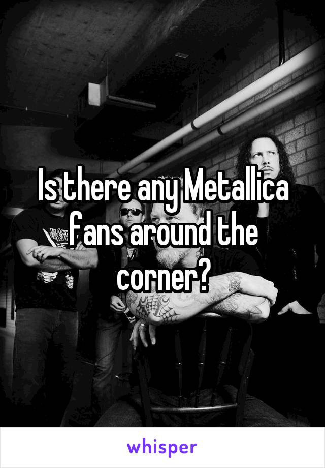 Is there any Metallica fans around the corner?