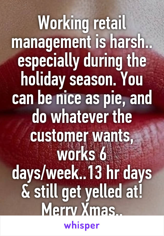 Working retail management is harsh.. especially during the holiday season. You can be nice as pie, and do whatever the customer wants, works 6 days/week..13 hr days & still get yelled at! Merry Xmas..