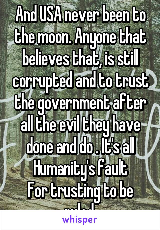 And USA never been to the moon. Anyone that believes that, is still corrupted and to trust the government after all the evil they have done and do . It's all Humanity's fault For trusting to be ruled.