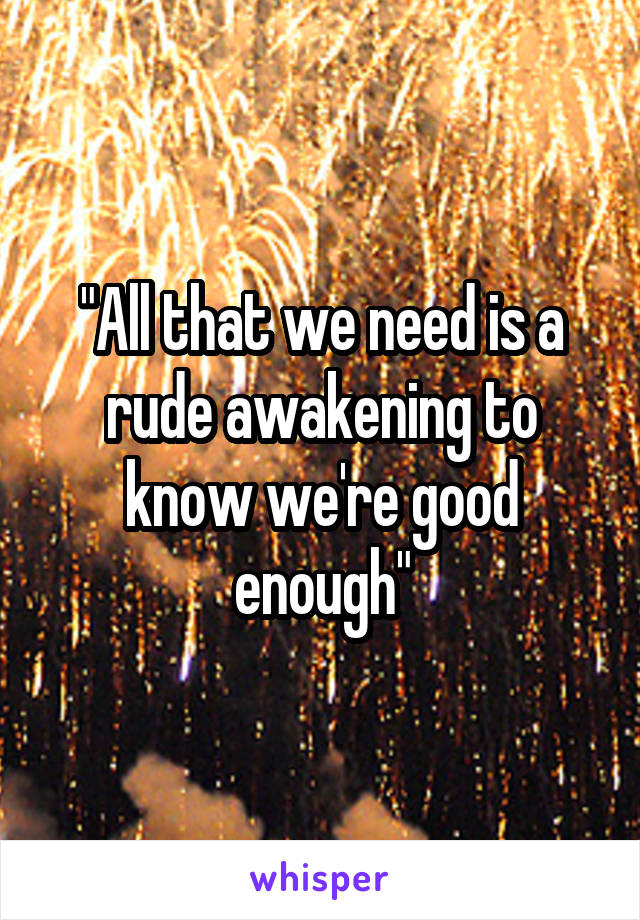 """All that we need is a rude awakening to know we're good enough"""