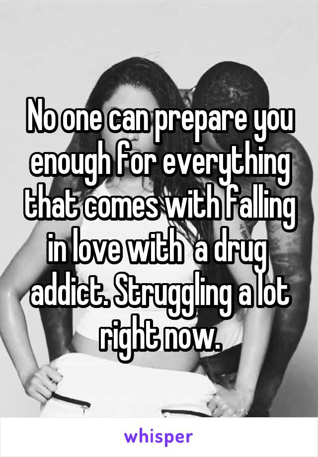 No one can prepare you enough for everything that comes with falling in love with  a drug  addict. Struggling a lot right now.