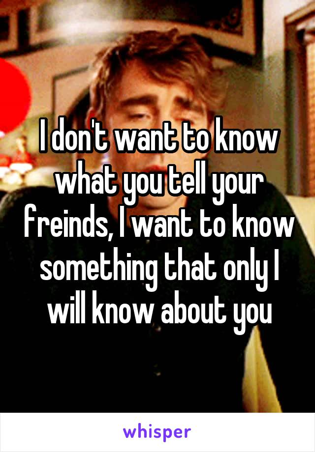 I don't want to know what you tell your freinds, I want to know something that only I will know about you