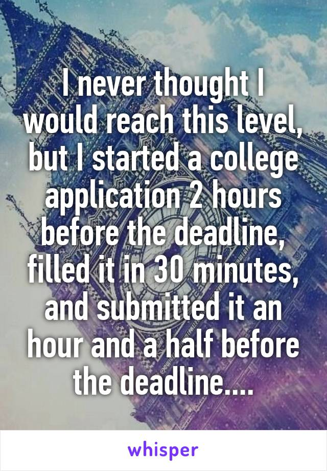 I never thought I would reach this level, but I started a college application 2 hours before the deadline, filled it in 30 minutes, and submitted it an hour and a half before the deadline....