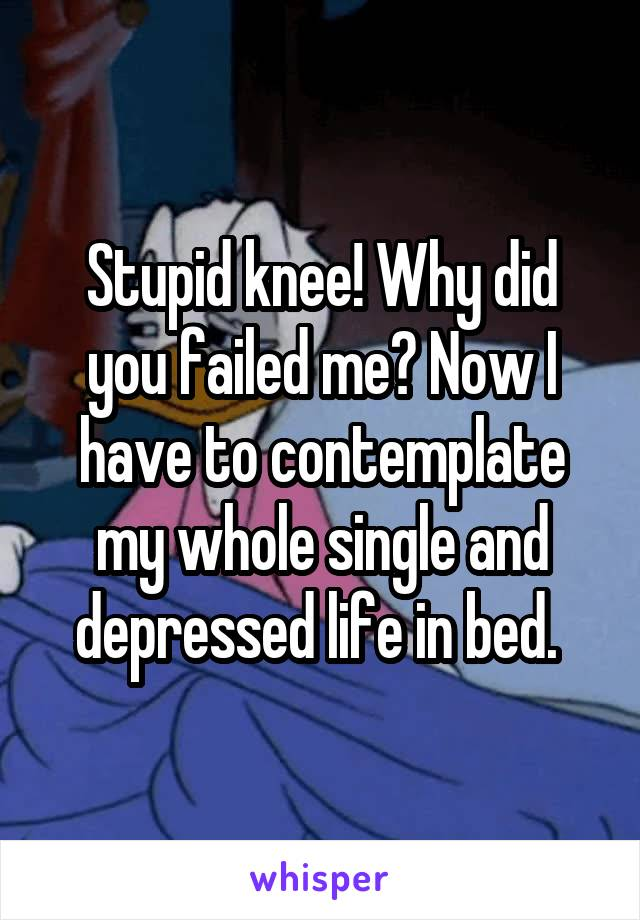 Stupid knee! Why did you failed me? Now I have to contemplate my whole single and depressed life in bed.