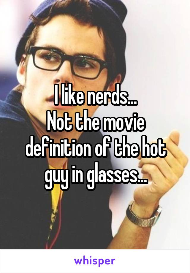 I like nerds... Not the movie definition of the hot guy in glasses...