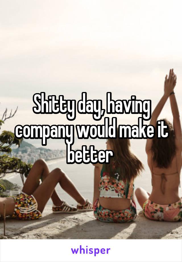 Shitty day, having company would make it better