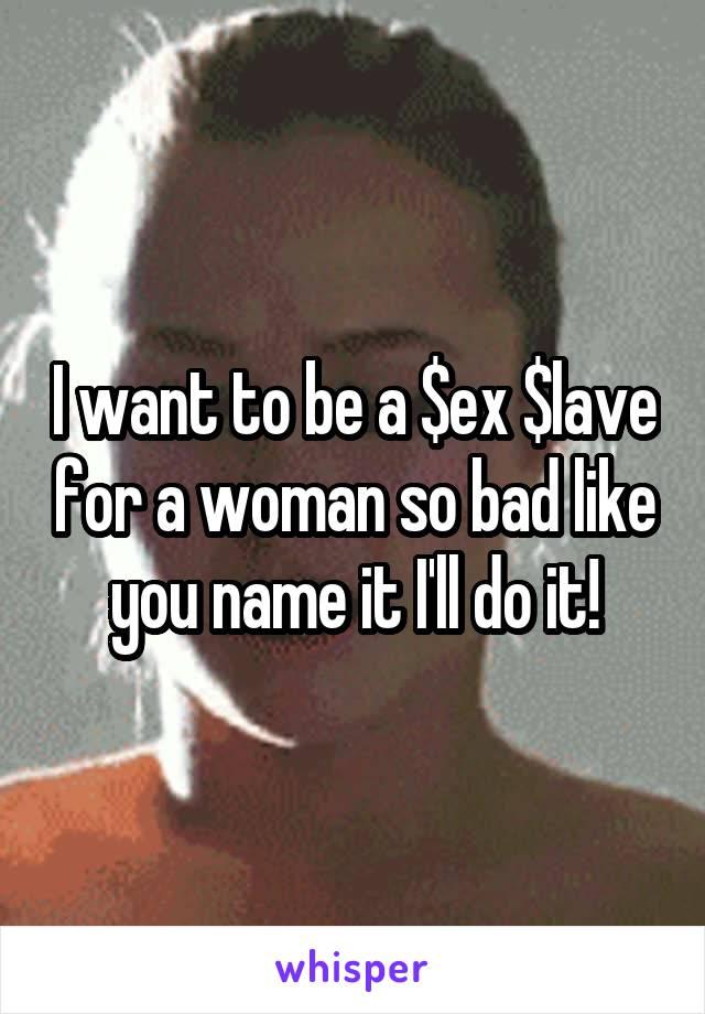I want to be a $ex $lave for a woman so bad like you name it I'll do it!