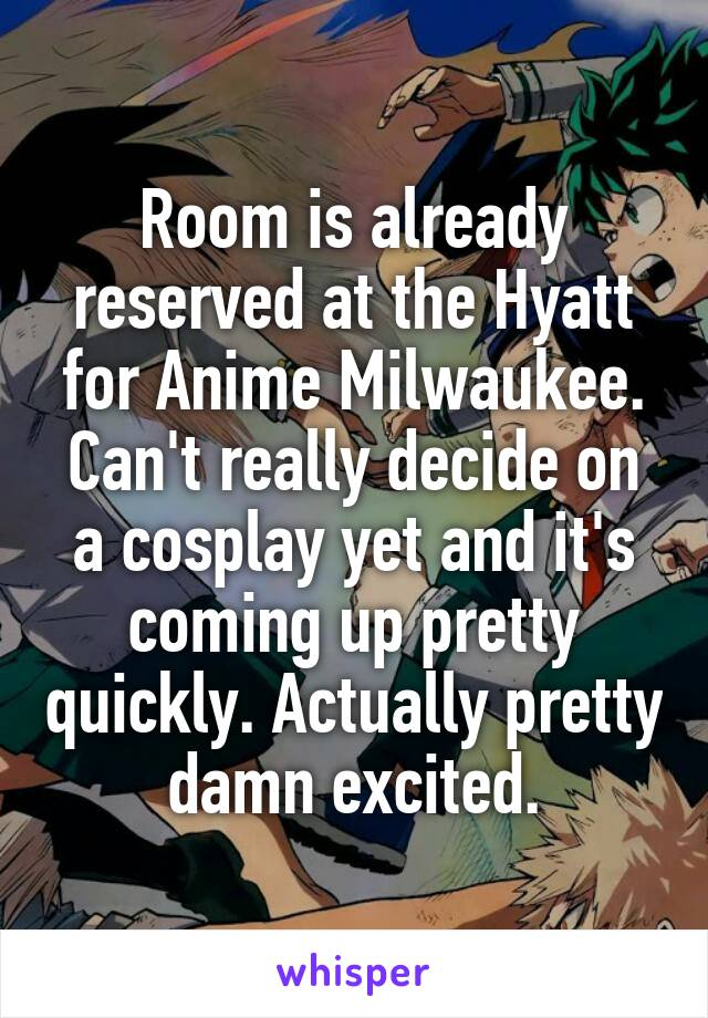 Room is already reserved at the Hyatt for Anime Milwaukee. Can't really decide on a cosplay yet and it's coming up pretty quickly. Actually pretty damn excited.