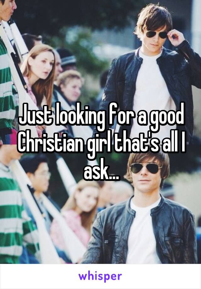 Just looking for a good Christian girl that's all I ask...