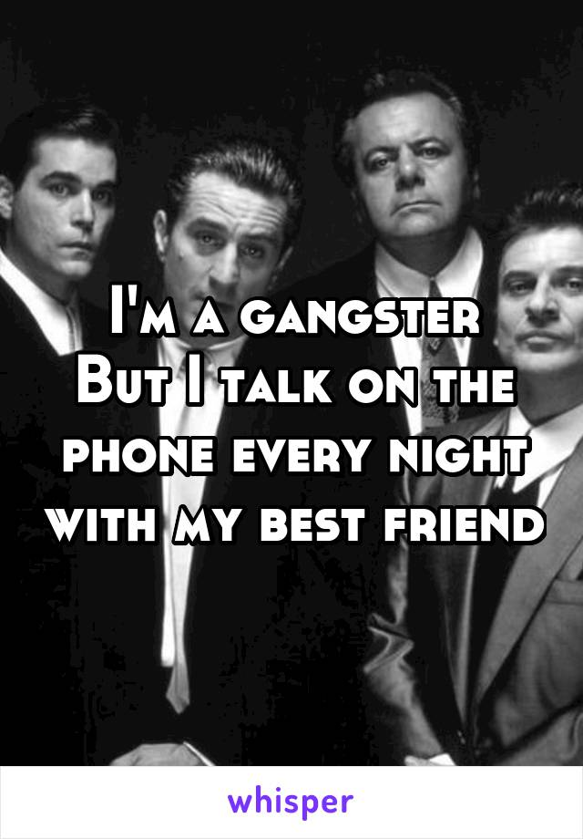 I'm a gangster But I talk on the phone every night with my best friend