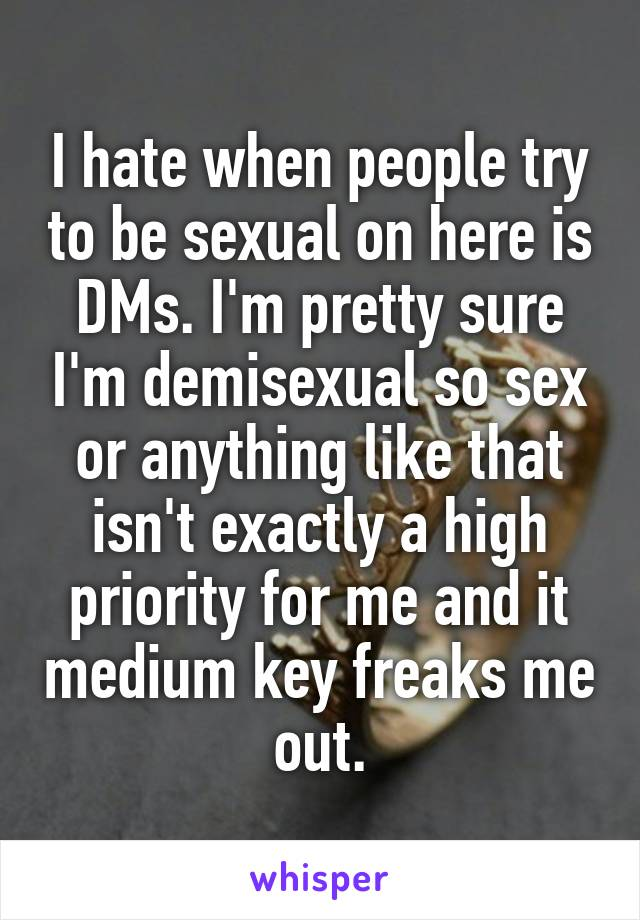 I hate when people try to be sexual on here is DMs. I'm pretty sure I'm demisexual so sex or anything like that isn't exactly a high priority for me and it medium key freaks me out.