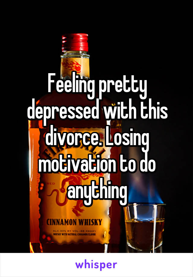 Feeling pretty depressed with this divorce. Losing motivation to do anything