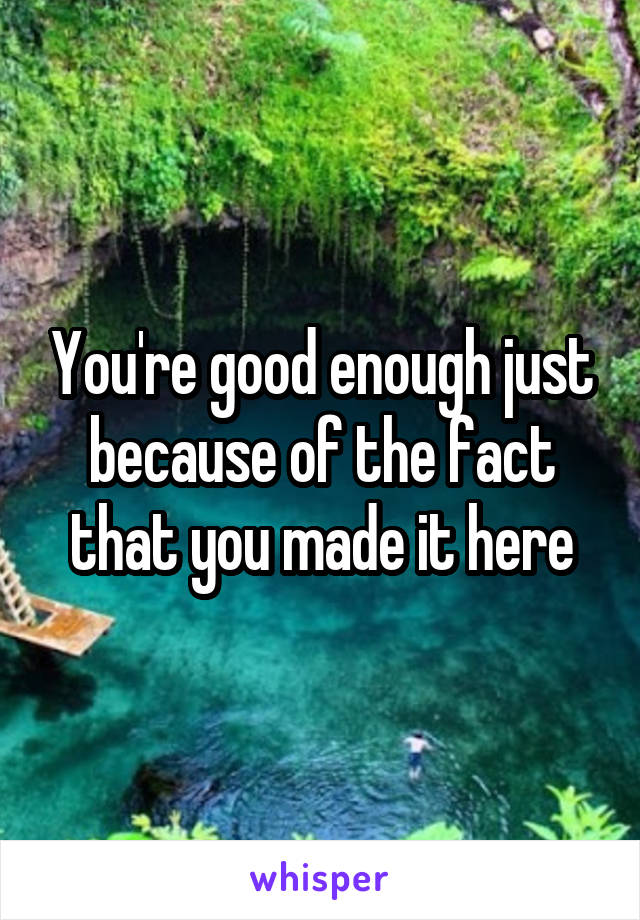 You're good enough just because of the fact that you made it here