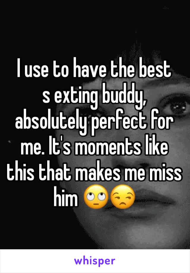 I use to have the best  s exting buddy, absolutely perfect for me. It's moments like this that makes me miss him 🙄😒