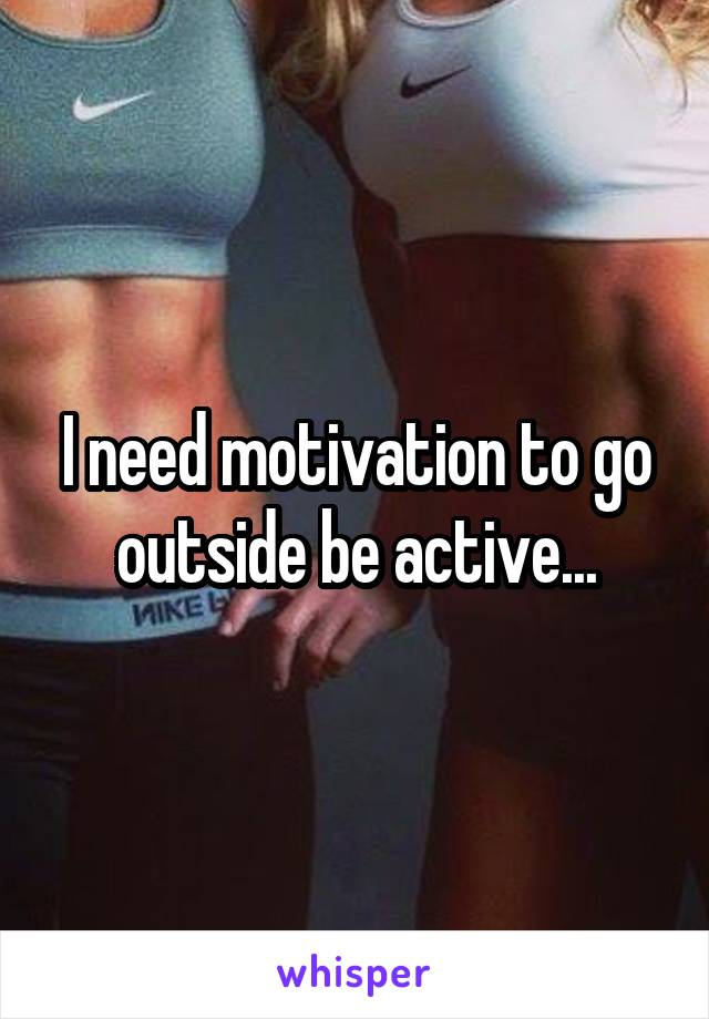 I need motivation to go outside be active...