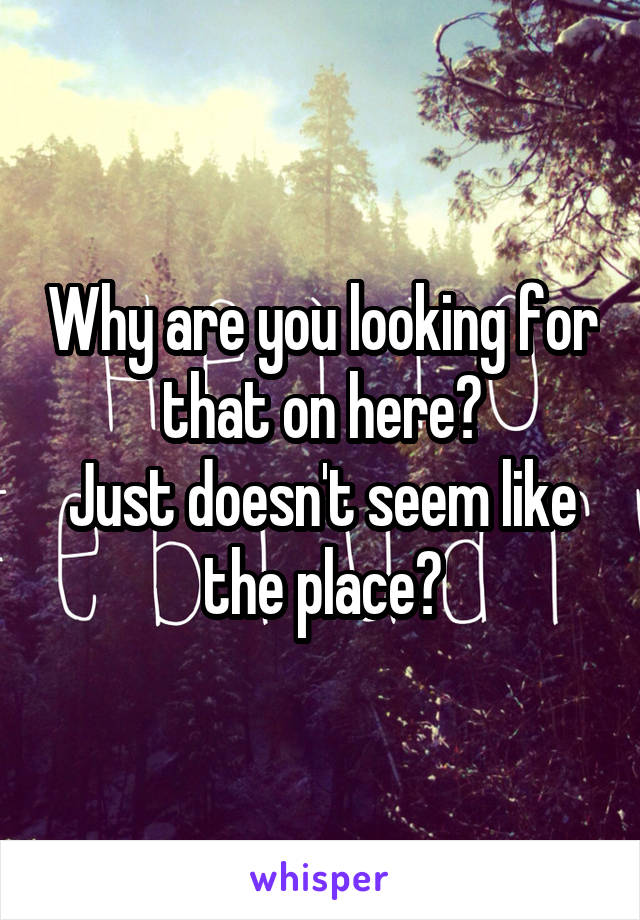 Why are you looking for that on here? Just doesn't seem like the place?