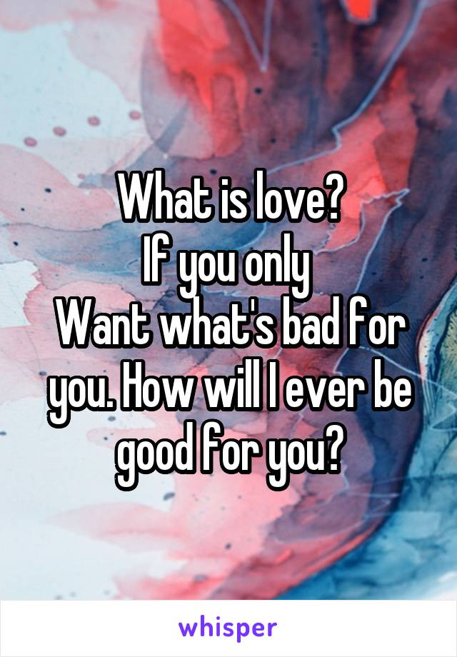 What is love? If you only  Want what's bad for you. How will I ever be good for you?