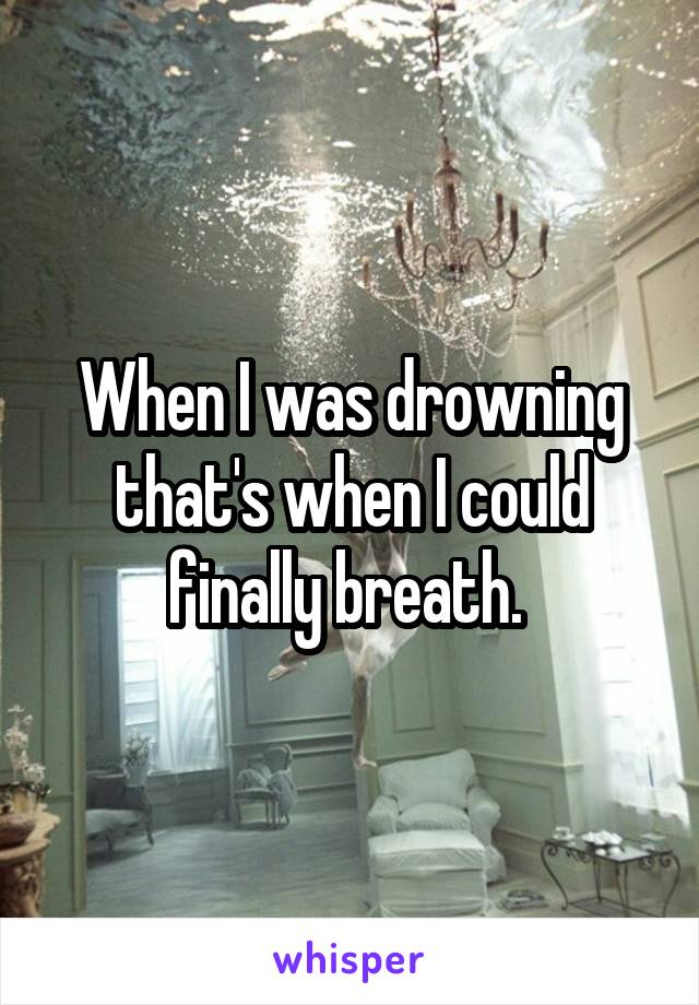When I was drowning that's when I could finally breath.
