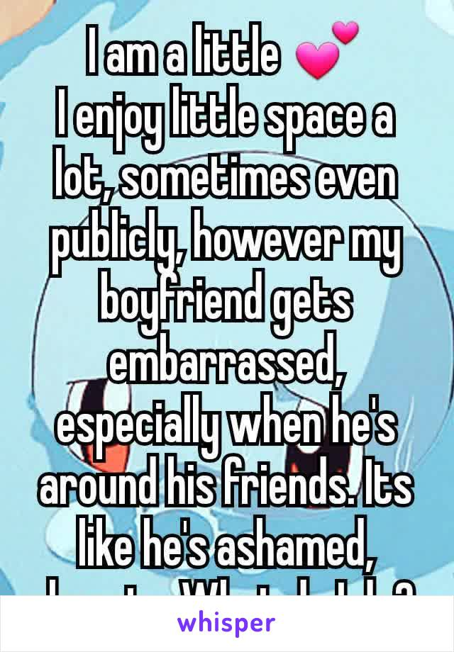 I am a little 💕 I enjoy little space a lot, sometimes even publicly, however my boyfriend gets embarrassed, especially when he's around his friends. Its like he's ashamed, almost... What do I do?