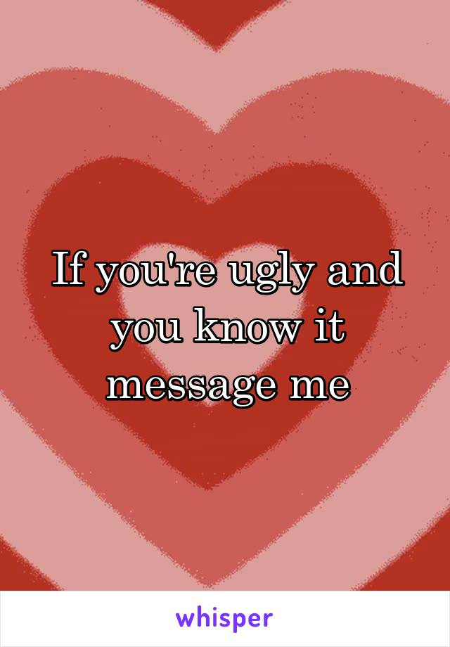 If you're ugly and you know it message me