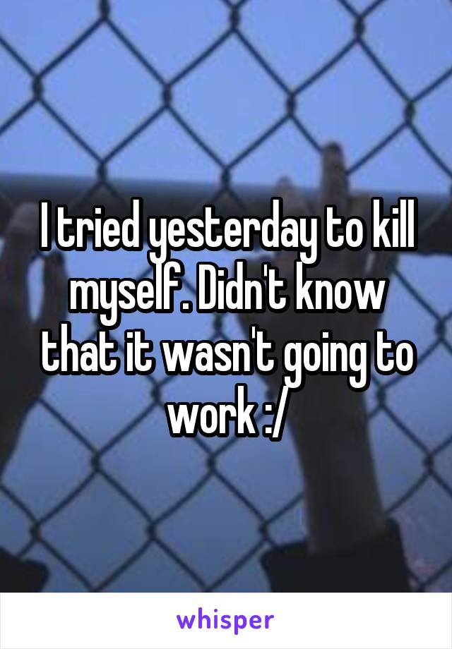 I tried yesterday to kill myself. Didn't know that it wasn't going to work :/