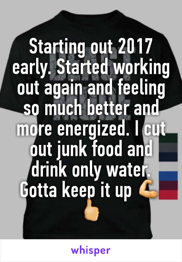 Starting out 2017 early. Started working out again and feeling so much better and more energized. I cut out junk food and drink only water. Gotta keep it up 💪🖒