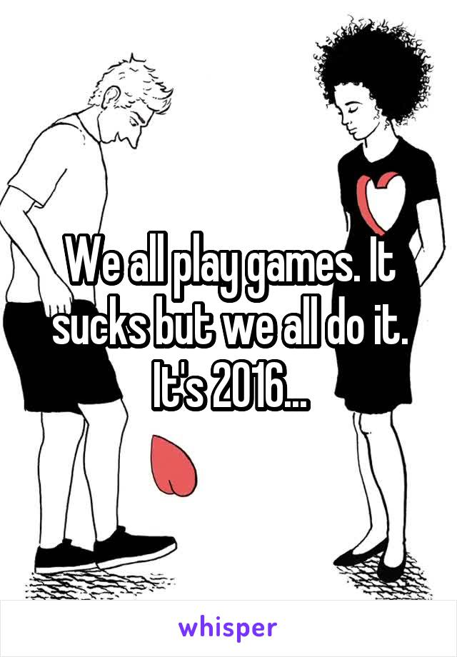 We all play games. It sucks but we all do it. It's 2016...