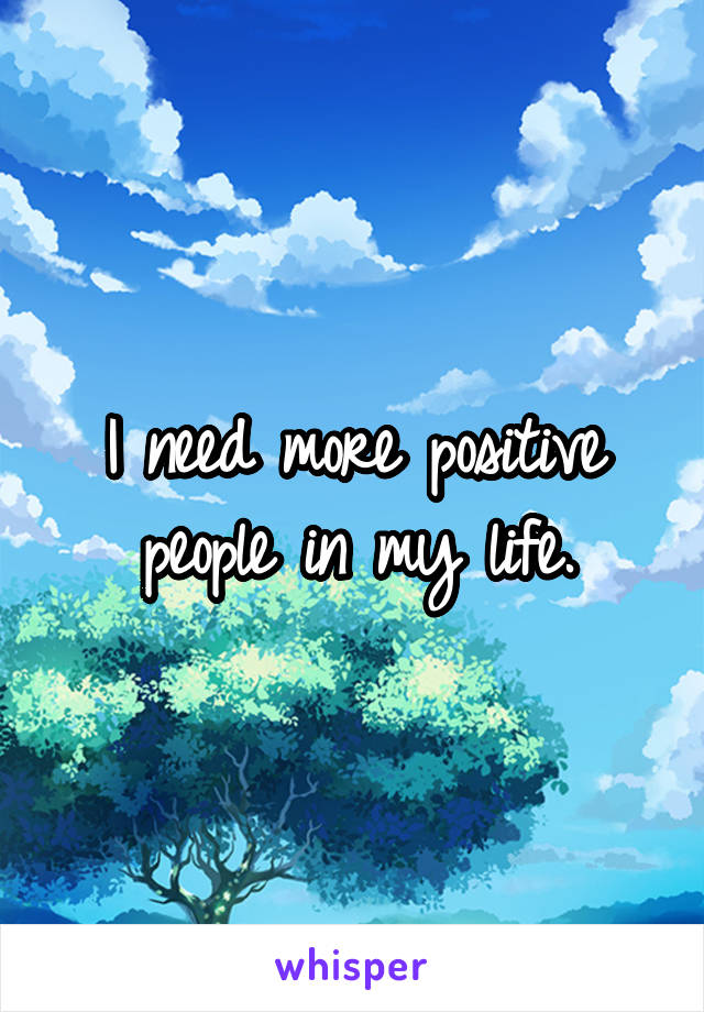 I need more positive people in my life.