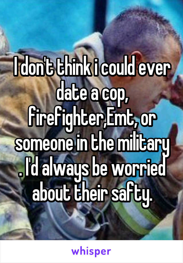 I don't think i could ever date a cop, firefighter,Emt, or someone in the military . I'd always be worried about their safty.