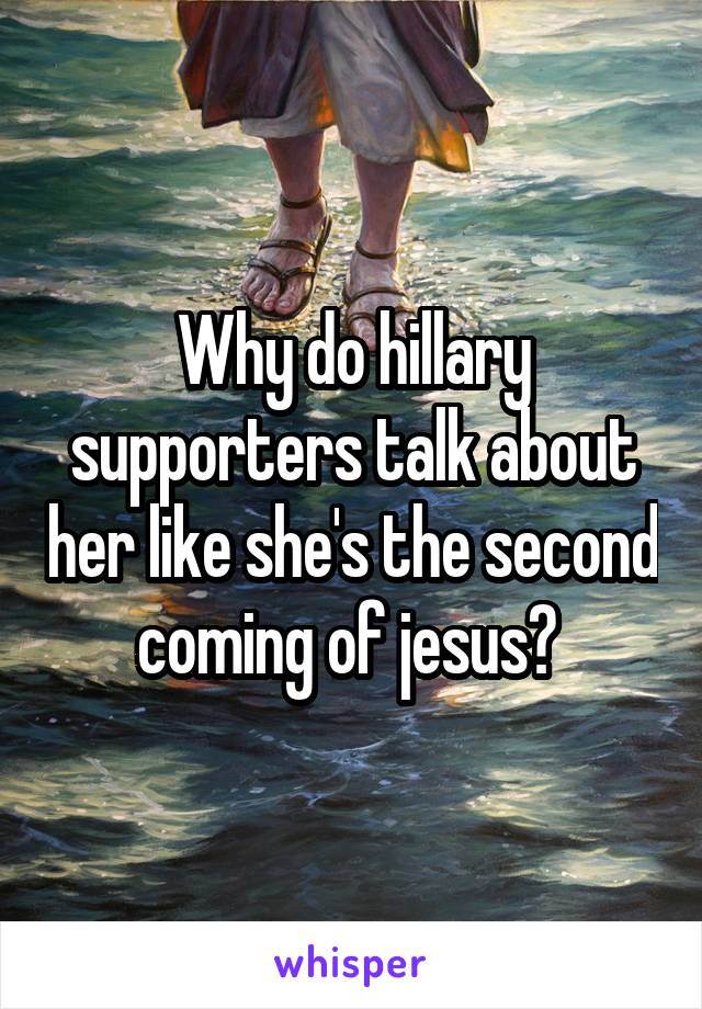 Why do hillary supporters talk about her like she's the second coming of jesus?