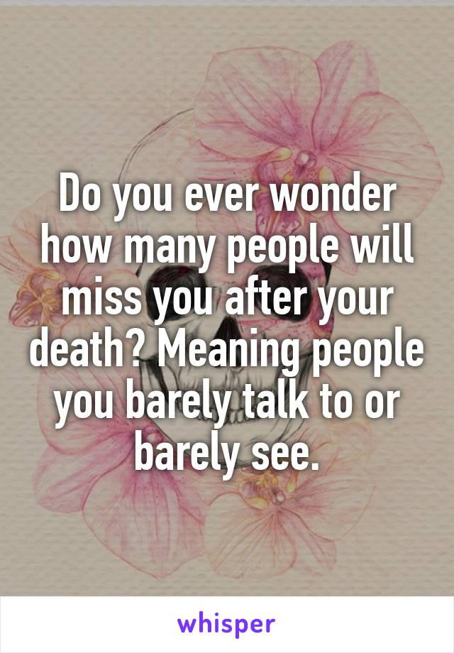 Do you ever wonder how many people will miss you after your death? Meaning people you barely talk to or barely see.