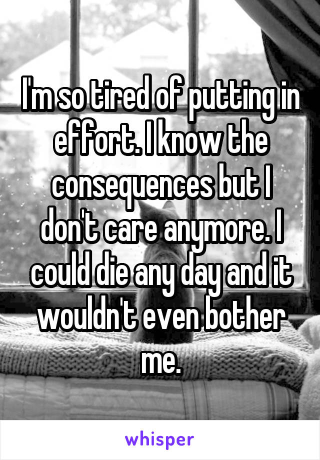 I'm so tired of putting in effort. I know the consequences but I don't care anymore. I could die any day and it wouldn't even bother me.