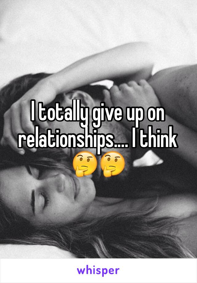 I totally give up on relationships.... I think 🤔🤔