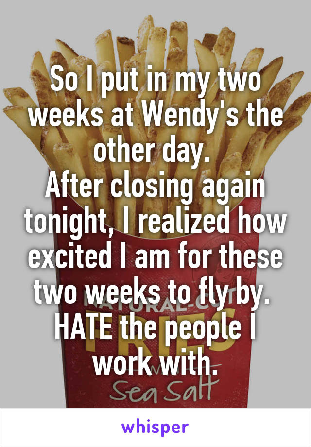 So I put in my two weeks at Wendy's the other day.  After closing again tonight, I realized how excited I am for these two weeks to fly by.  HATE the people I work with.