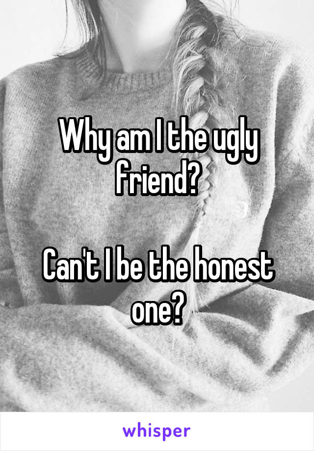 Why am I the ugly friend?  Can't I be the honest one?