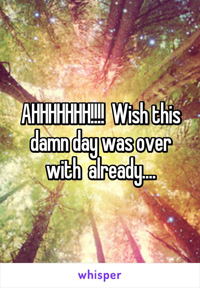 AHHHHHHH!!!!  Wish this damn day was over with  already....