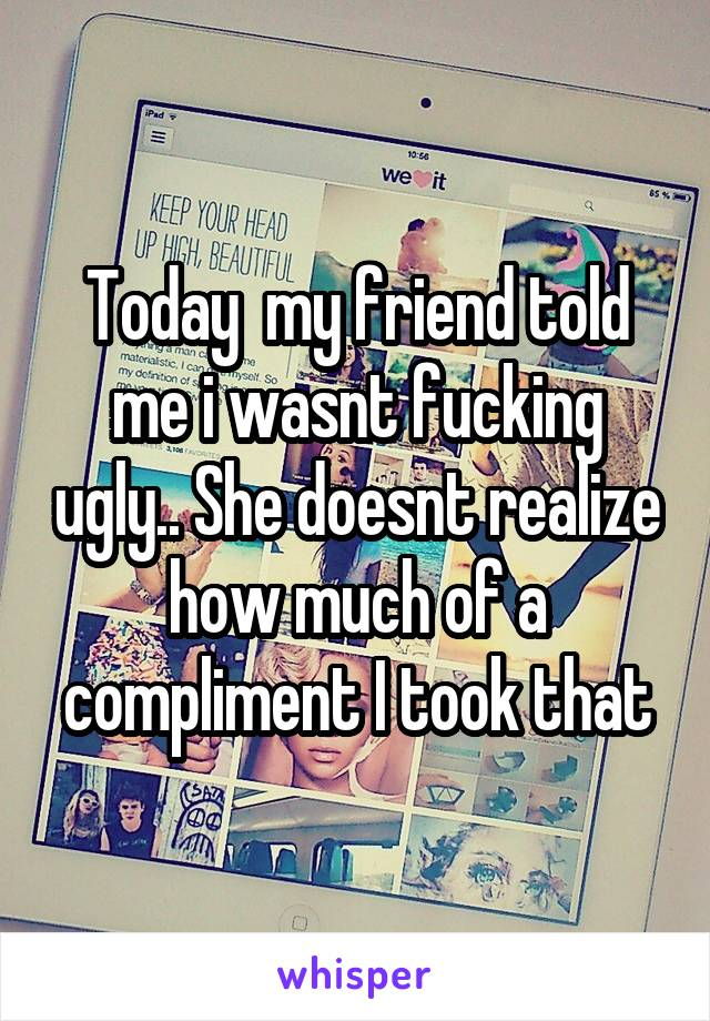Today  my friend told me i wasnt fucking ugly.. She doesnt realize how much of a compliment I took that