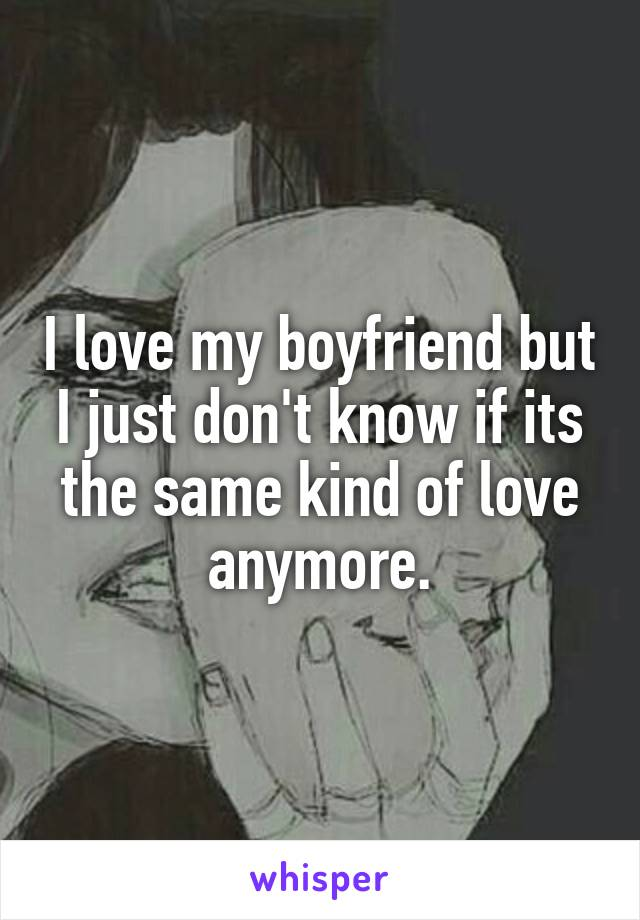 I love my boyfriend but I just don't know if its the same kind of love anymore.