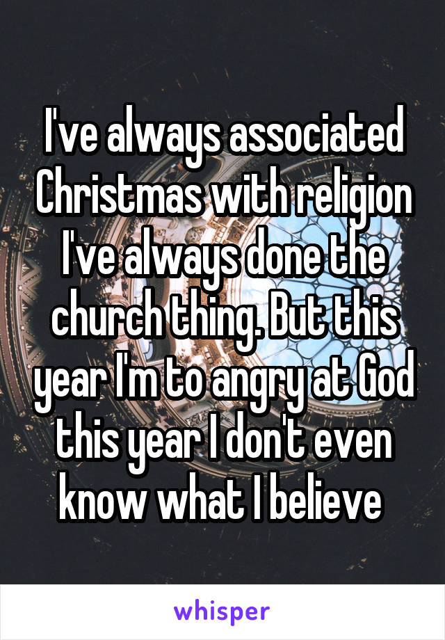 I've always associated Christmas with religion I've always done the church thing. But this year I'm to angry at God this year I don't even know what I believe