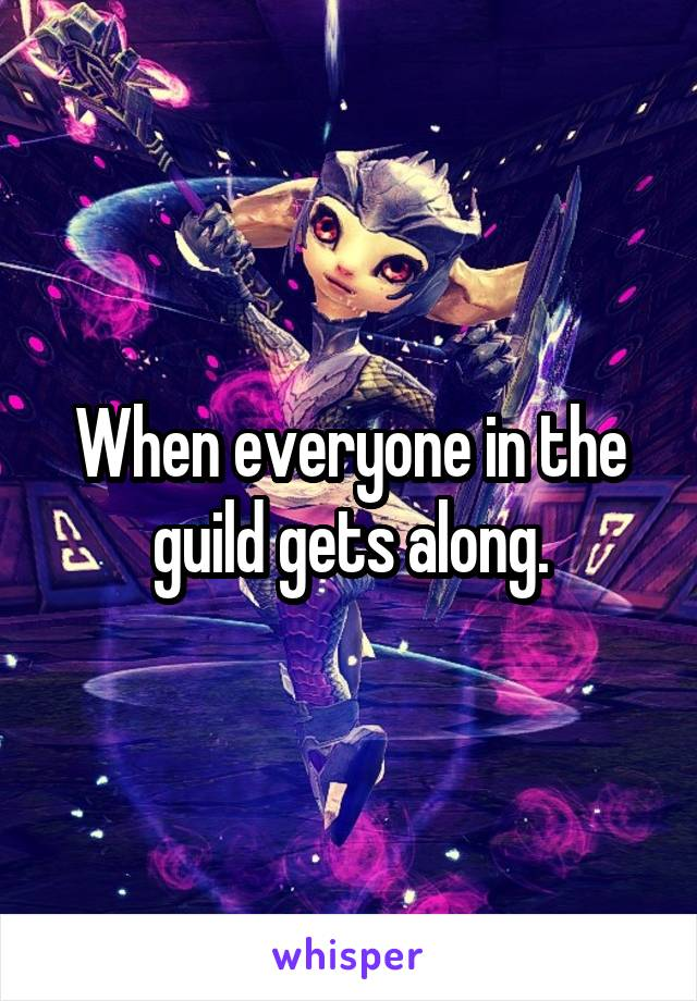 When everyone in the guild gets along.