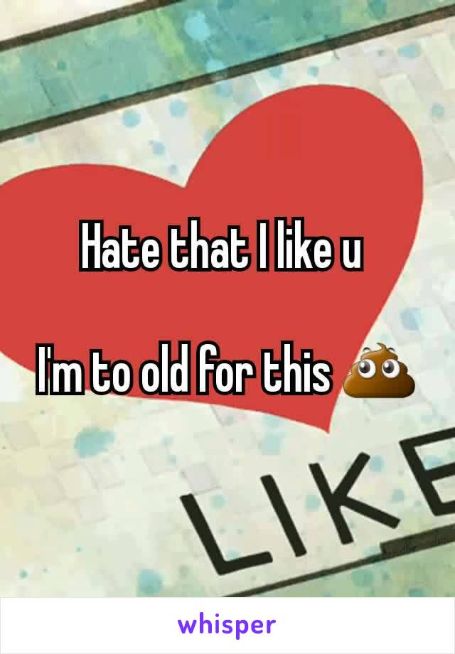 Hate that I like u   I'm to old for this 💩