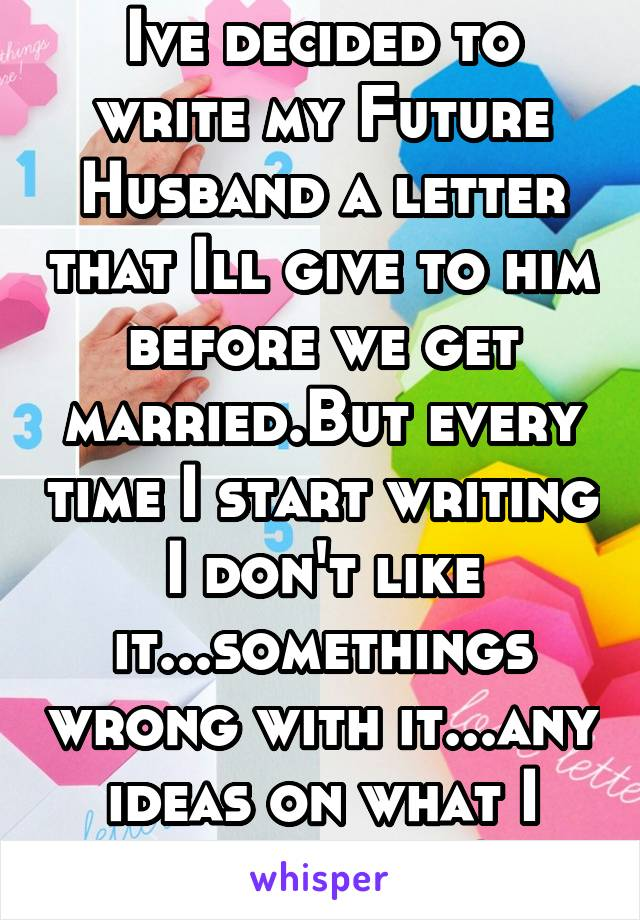 Ive decided to write my Future Husband a letter that Ill give to him before we get married.But every time I start writing I don't like it...somethings wrong with it...any ideas on what I should say?